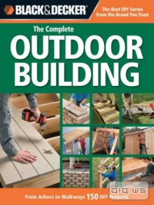 Black & Decker. The Complete Outdoor Builder/Tracy Stanley/2009
