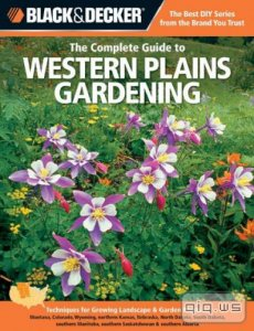 Black & Decker. The Complete Guide to Western Plains Gardening/Lynn Steiner/2012