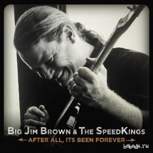 Big Jim Brown & The Speed Kings - After All, It's Been Forever... (2016)